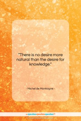 """Michel de Montaigne quote: """"There is no desire more natural than…""""- at QuotesQuotesQuotes.com"""