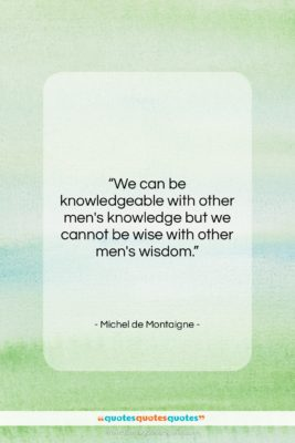 """Michel de Montaigne quote: """"We can be knowledgeable with other men's…""""- at QuotesQuotesQuotes.com"""