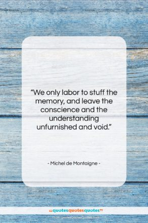 """Michel de Montaigne quote: """"We only labor to stuff the memory,…""""- at QuotesQuotesQuotes.com"""