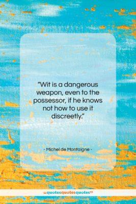 "Michel de Montaigne quote: ""Wit is a dangerous weapon, even to…""- at QuotesQuotesQuotes.com"