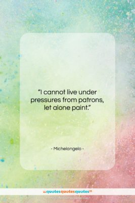 """Michelangelo quote: """"I cannot live under pressures from patrons,…""""- at QuotesQuotesQuotes.com"""