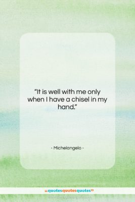 """Michelangelo quote: """"It is well with me only when…""""- at QuotesQuotesQuotes.com"""