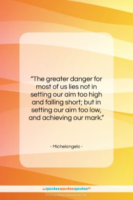 """Michelangelo quote: """"The greater danger for most of us…""""- at QuotesQuotesQuotes.com"""