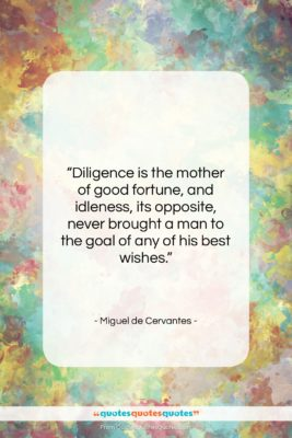 """Miguel de Cervantes quote: """"Diligence is the mother of good fortune,…""""- at QuotesQuotesQuotes.com"""