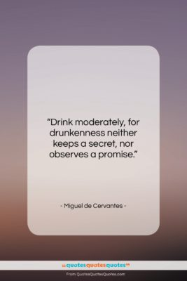 """Miguel de Cervantes quote: """"Drink moderately, for drunkenness neither keeps a…""""- at QuotesQuotesQuotes.com"""