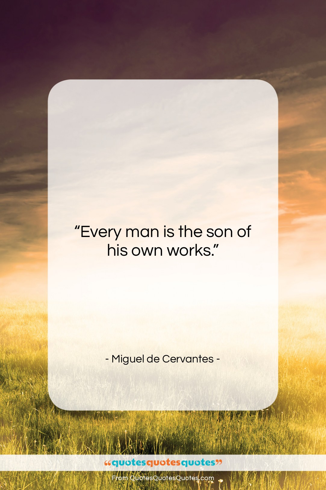 """Miguel de Cervantes quote: """"Every man is the son of his…""""- at QuotesQuotesQuotes.com"""
