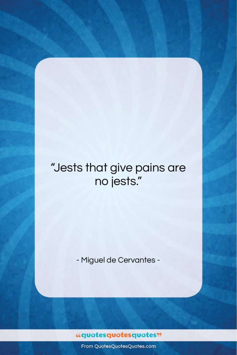 "Miguel de Cervantes quote: ""Jests that give pains are no jests….""- at QuotesQuotesQuotes.com"