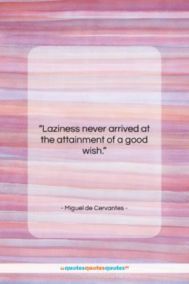 """Miguel de Cervantes quote: """"Laziness never arrived at the attainment of…""""- at QuotesQuotesQuotes.com"""
