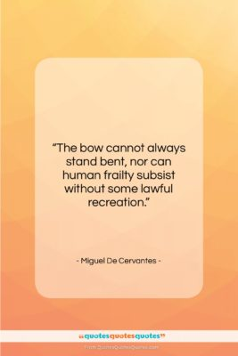 """Miguel De Cervantes quote: """"The bow cannot always stand bent, nor…""""- at QuotesQuotesQuotes.com"""