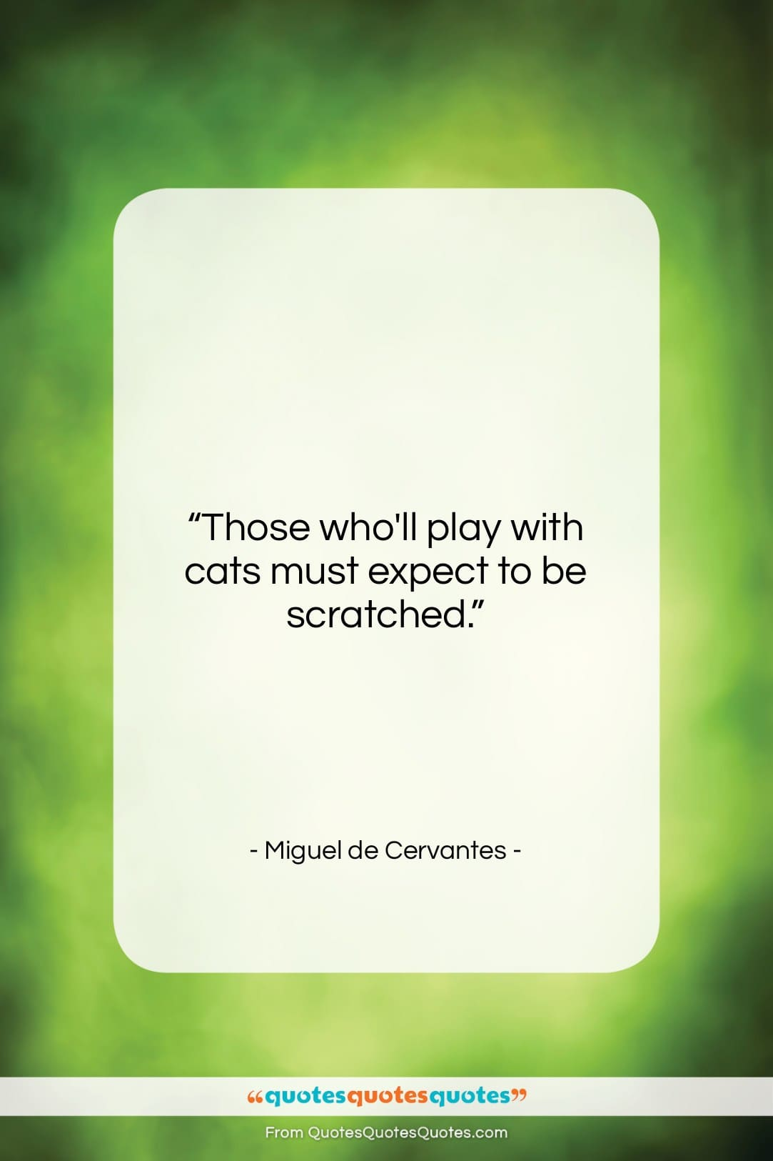 """Miguel de Cervantes quote: """"Those who'll play with cats must expect…""""- at QuotesQuotesQuotes.com"""