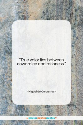"Miguel de Cervantes quote: ""True valor lies between cowardice and rashness….""- at QuotesQuotesQuotes.com"