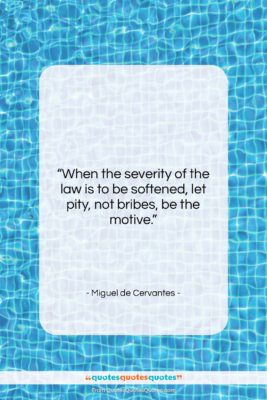 "Miguel de Cervantes quote: ""When the severity of the law is…""- at QuotesQuotesQuotes.com"