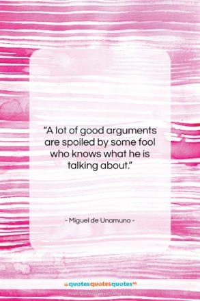 "Miguel de Unamuno quote: ""A lot of good arguments are spoiled…""- at QuotesQuotesQuotes.com"
