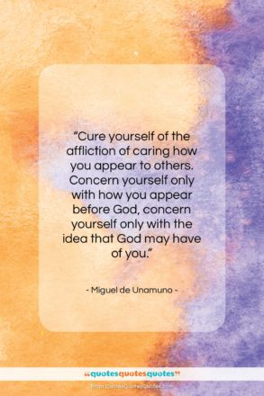 """Miguel de Unamuno quote: """"Cure yourself of the affliction of caring…""""- at QuotesQuotesQuotes.com"""