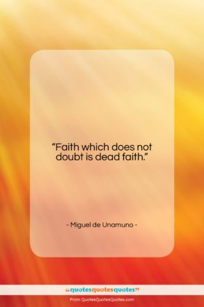 """Miguel de Unamuno quote: """"Faith which does not doubt is dead…""""- at QuotesQuotesQuotes.com"""