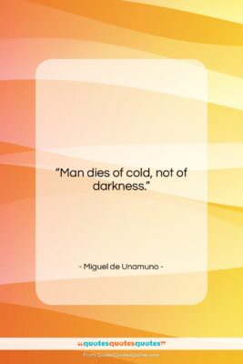 "Miguel de Unamuno quote: ""Man dies of cold, not of darkness….""- at QuotesQuotesQuotes.com"