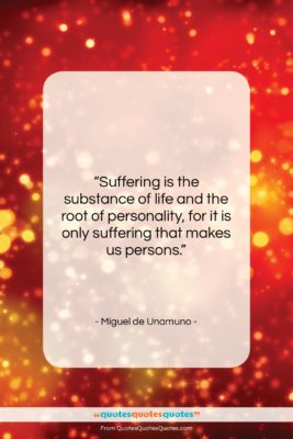 """Miguel de Unamuno quote: """"Suffering is the substance of life and…""""- at QuotesQuotesQuotes.com"""
