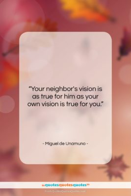 """Miguel de Unamuno quote: """"Your neighbor's vision is as true for…""""- at QuotesQuotesQuotes.com"""