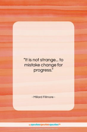 """Millard Fillmore quote: """"It is not strange… to mistake change…""""- at QuotesQuotesQuotes.com"""