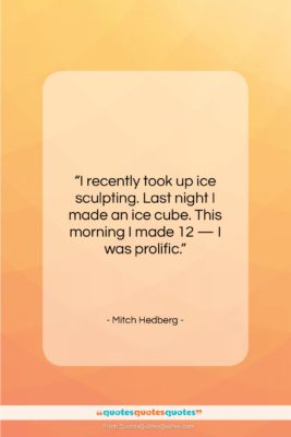 "Mitch Hedberg quote: ""I recently took up ice sculpting. Last…""- at QuotesQuotesQuotes.com"