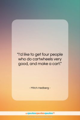 """Mitch Hedberg quote: """"I'd like to get four people who…""""- at QuotesQuotesQuotes.com"""