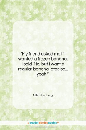 """Mitch Hedberg quote: """"My friend asked me if I wanted…""""- at QuotesQuotesQuotes.com"""