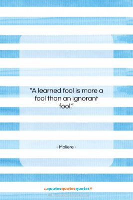 """Moliere quote: """"A learned fool is more a fool…""""- at QuotesQuotesQuotes.com"""