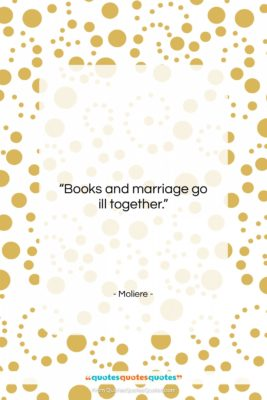 """Moliere quote: """"Books and marriage go ill together….""""- at QuotesQuotesQuotes.com"""