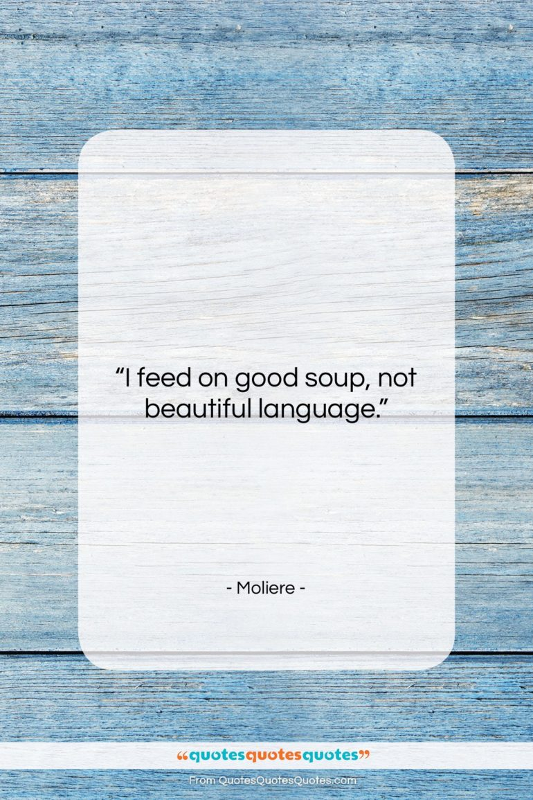 """Moliere quote: """"I feed on good soup, not beautiful…""""- at QuotesQuotesQuotes.com"""