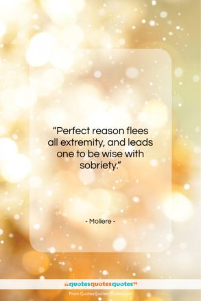 """Moliere quote: """"Perfect reason flees all extremity, and leads…""""- at QuotesQuotesQuotes.com"""