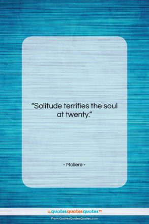 """Moliere quote: """"Solitude terrifies the soul at twenty….""""- at QuotesQuotesQuotes.com"""