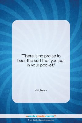 "Moliere quote: ""There is no praise to bear the…""- at QuotesQuotesQuotes.com"