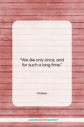 """Moliere quote: """"We die only once, and for such…""""- at QuotesQuotesQuotes.com"""