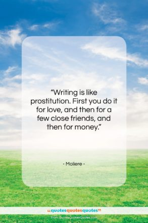 """Moliere quote: """"Writing is like prostitution. First you do…""""- at QuotesQuotesQuotes.com"""