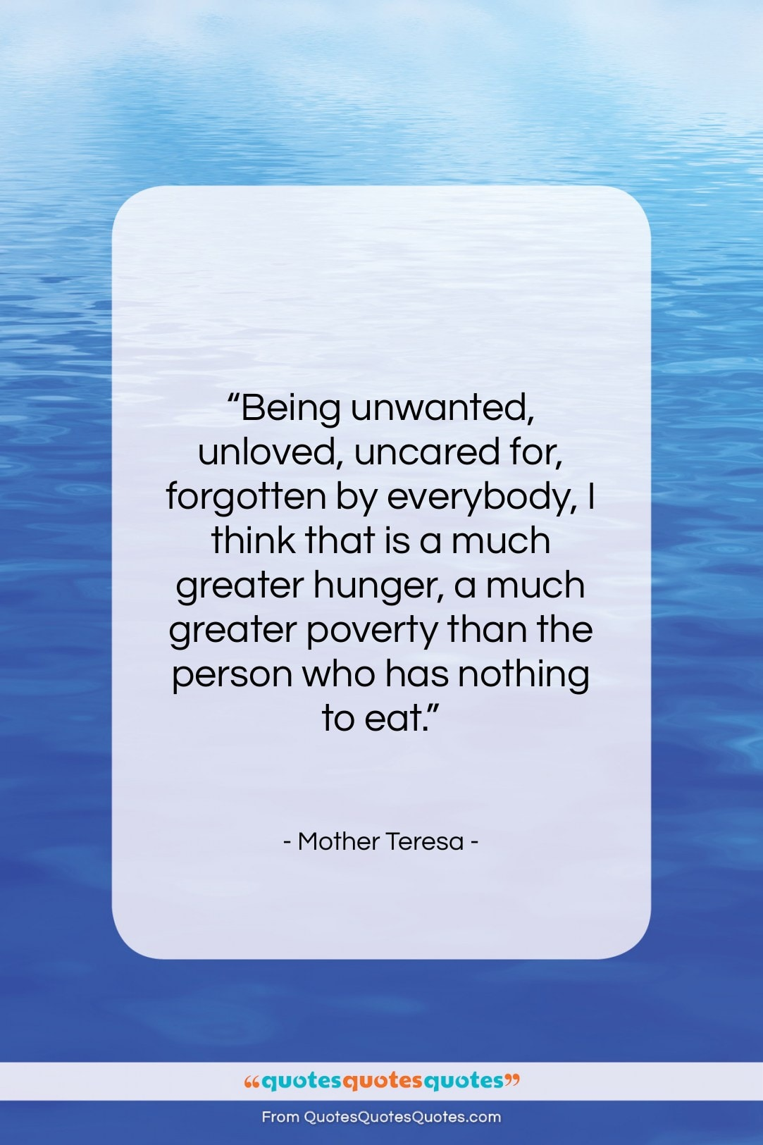 """Mother Teresa quote: """"Being unwanted, unloved, uncared for, forgotten by…""""- at QuotesQuotesQuotes.com"""