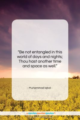 """Muhammad Iqbal quote: """"Be not entangled in this world of…""""- at QuotesQuotesQuotes.com"""