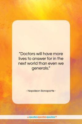 """Napoleon Bonaparte quote: """"Doctors will have more lives to answer…""""- at QuotesQuotesQuotes.com"""