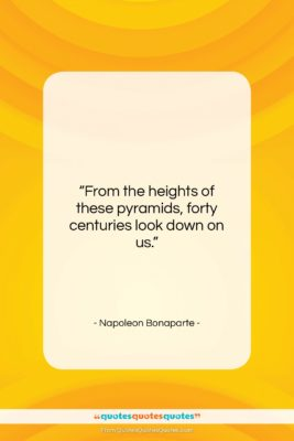 """Napoleon Bonaparte quote: """"From the heights of these pyramids, forty…""""- at QuotesQuotesQuotes.com"""