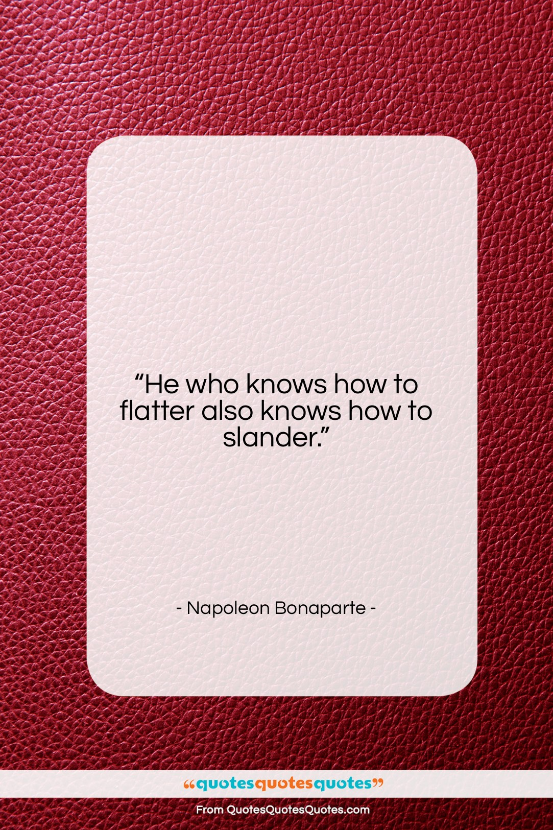 """Napoleon Bonaparte quote: """"He who knows how to flatter also…""""- at QuotesQuotesQuotes.com"""