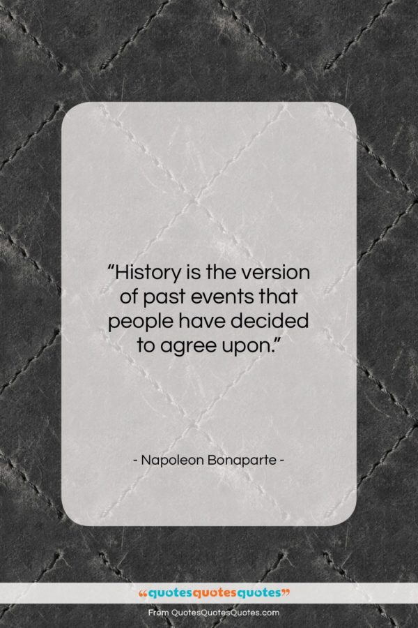 """Napoleon Bonaparte quote: """"History is the version of past events…""""- at QuotesQuotesQuotes.com"""