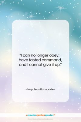 """Napoleon Bonaparte quote: """"I can no longer obey; I have…""""- at QuotesQuotesQuotes.com"""