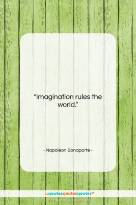 "Napoleon Bonaparte quote: ""Imagination rules the world….""- at QuotesQuotesQuotes.com"