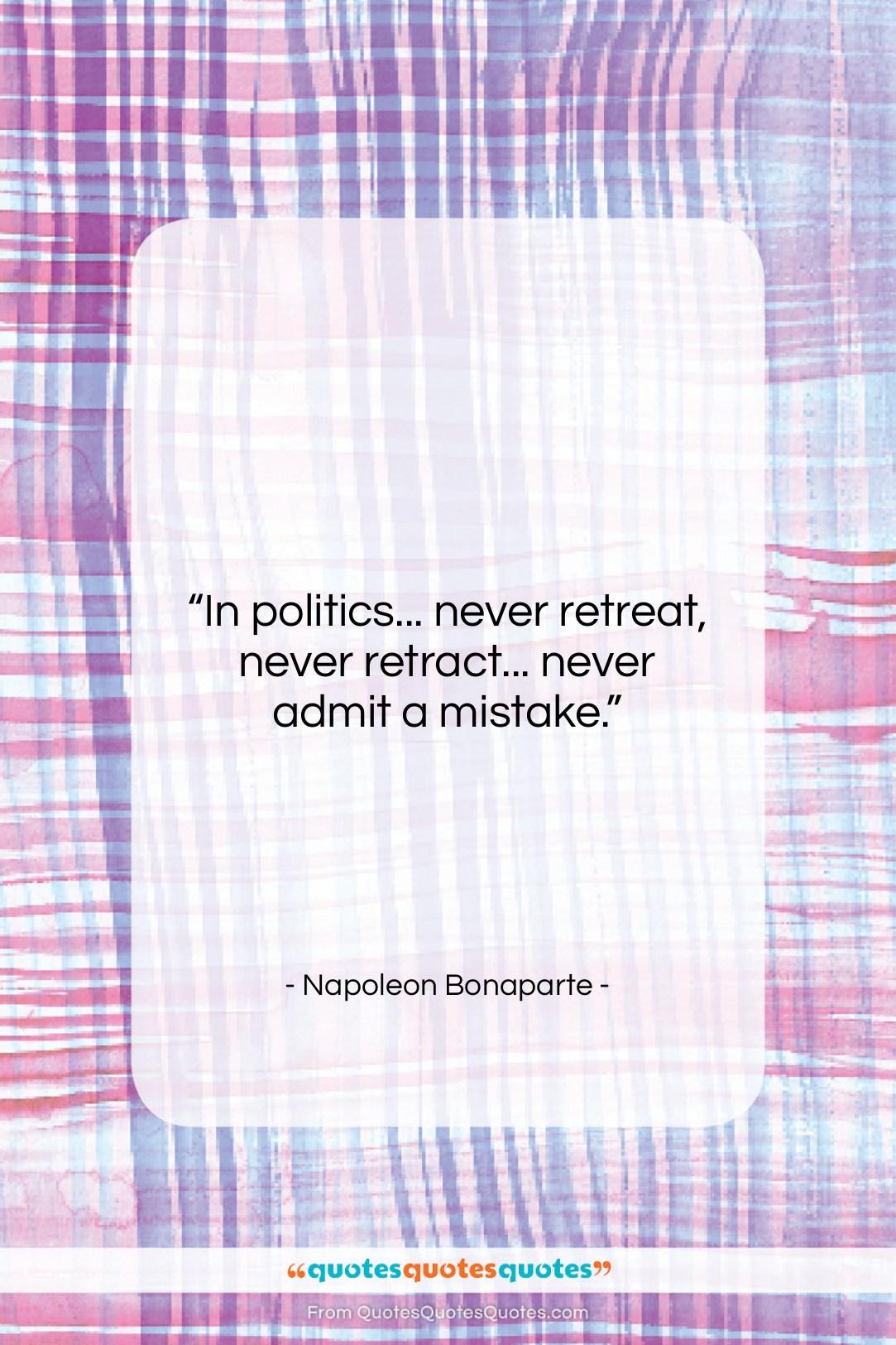 """Napoleon Bonaparte quote: """"In politics… never retreat, never retract… never…""""- at QuotesQuotesQuotes.com"""