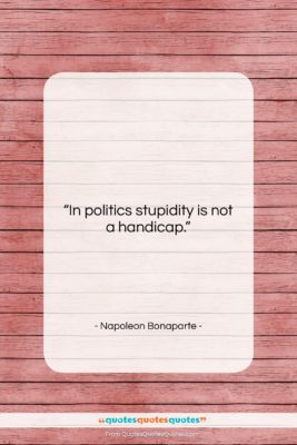 "Napoleon Bonaparte quote: ""In politics stupidity is not a handicap….""- at QuotesQuotesQuotes.com"