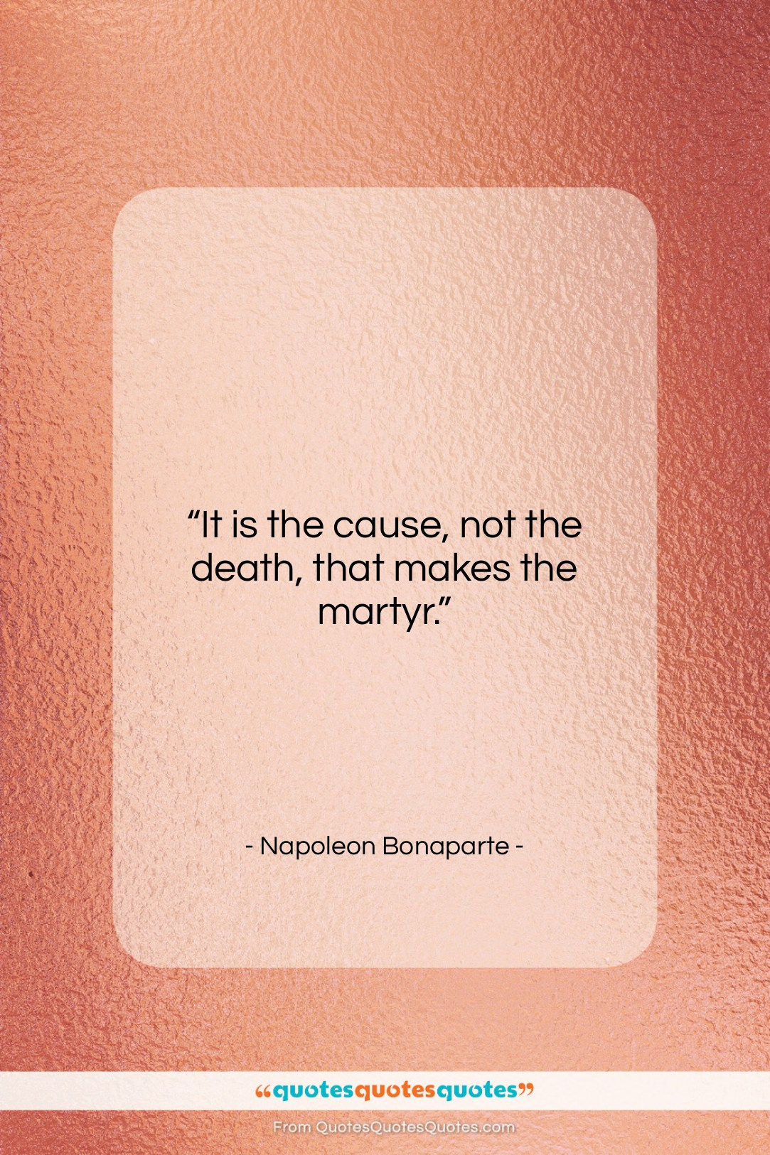 """Napoleon Bonaparte quote: """"It is the cause, not the death,…""""- at QuotesQuotesQuotes.com"""