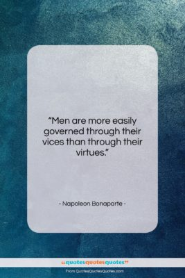 """Napoleon Bonaparte quote: """"Men are more easily governed through their…""""- at QuotesQuotesQuotes.com"""
