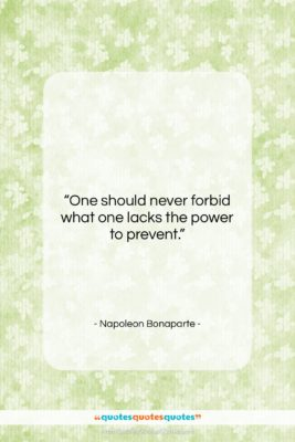 "Napoleon Bonaparte quote: ""One should never forbid what one lacks…""- at QuotesQuotesQuotes.com"