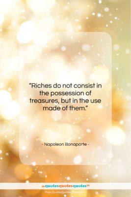 "Napoleon Bonaparte quote: ""Riches do not consist in the possession…""- at QuotesQuotesQuotes.com"