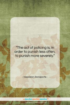 """Napoleon Bonaparte quote: """"The act of policing is, in order…""""- at QuotesQuotesQuotes.com"""