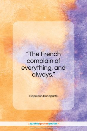 """Napoleon Bonaparte quote: """"The French complain of everything, and always…""""- at QuotesQuotesQuotes.com"""